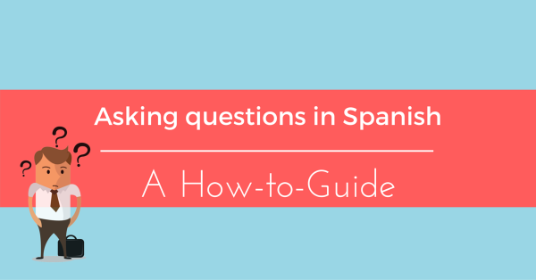 A Quick Guide to Asking Questions in Spanish - My Daily ...
