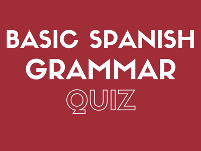 BASIC SPANISH GRAMMAR QUIZ